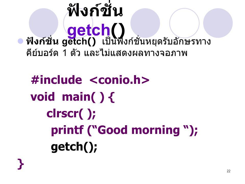 22 ฟังก์ชั่น getch()  ฟังก์ชั่น getch() เป็นฟังก์ชั่นหยุดรับอักษรทาง คีย์บอร์ด 1 ตัว และไม่แสดงผลทางจอภาพ #include void main( ) { clrscr( ); printf (