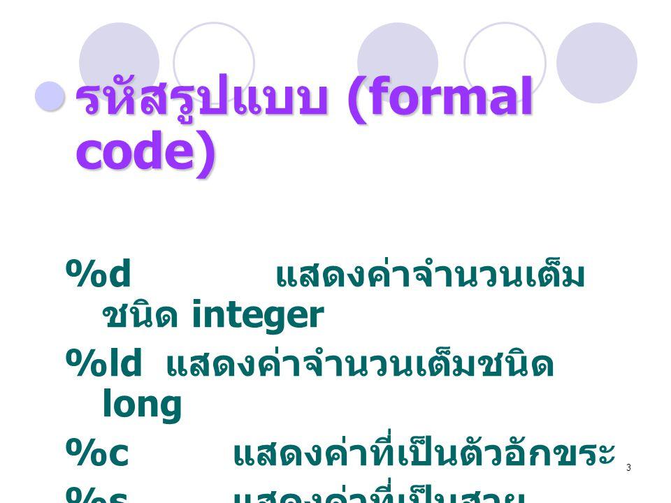 3  รหัสรูปแบบ (formal code) %d แสดงค่าจำนวนเต็ม ชนิด integer %ld แสดงค่าจำนวนเต็มชนิด long %c แสดงค่าที่เป็นตัวอักขระ %s แสดงค่าที่เป็นสาย อักขระ (st