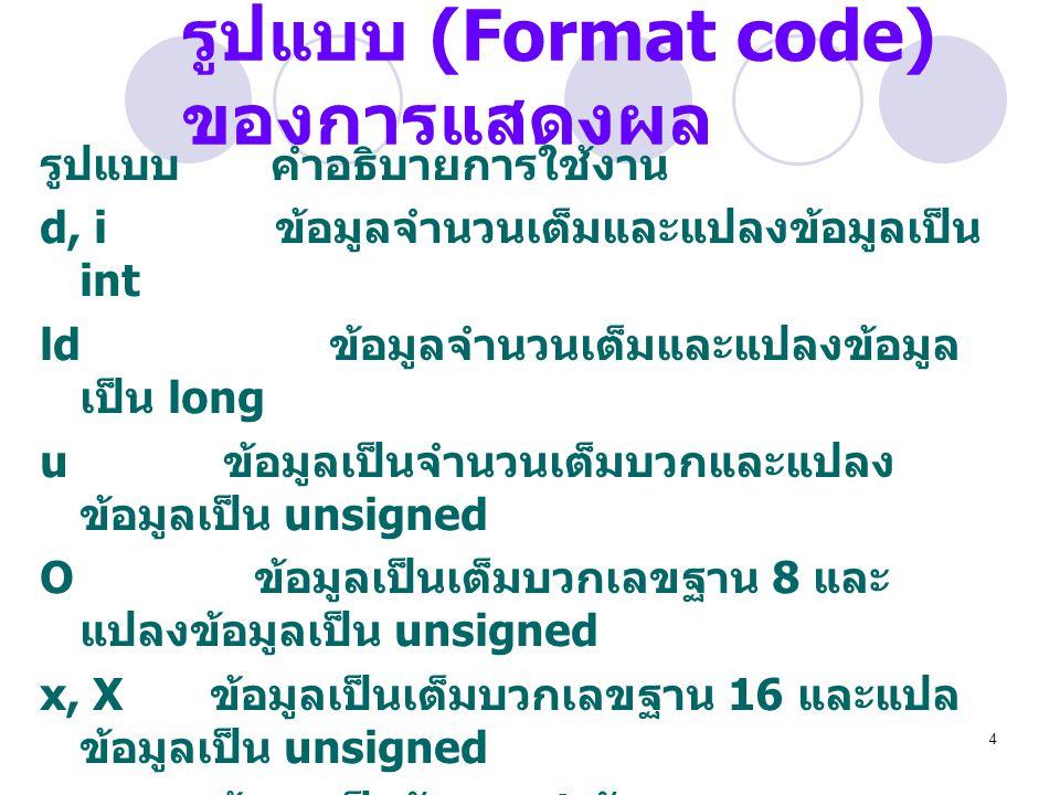 4 รูปแบบ (Format code) ของการแสดงผล รูปแบบ คำอธิบายการใช้งาน d, i ข้อมูลจำนวนเต็มและแปลงข้อมูลเป็น int ld ข้อมูลจำนวนเต็มและแปลงข้อมูล เป็น long u ข้อ