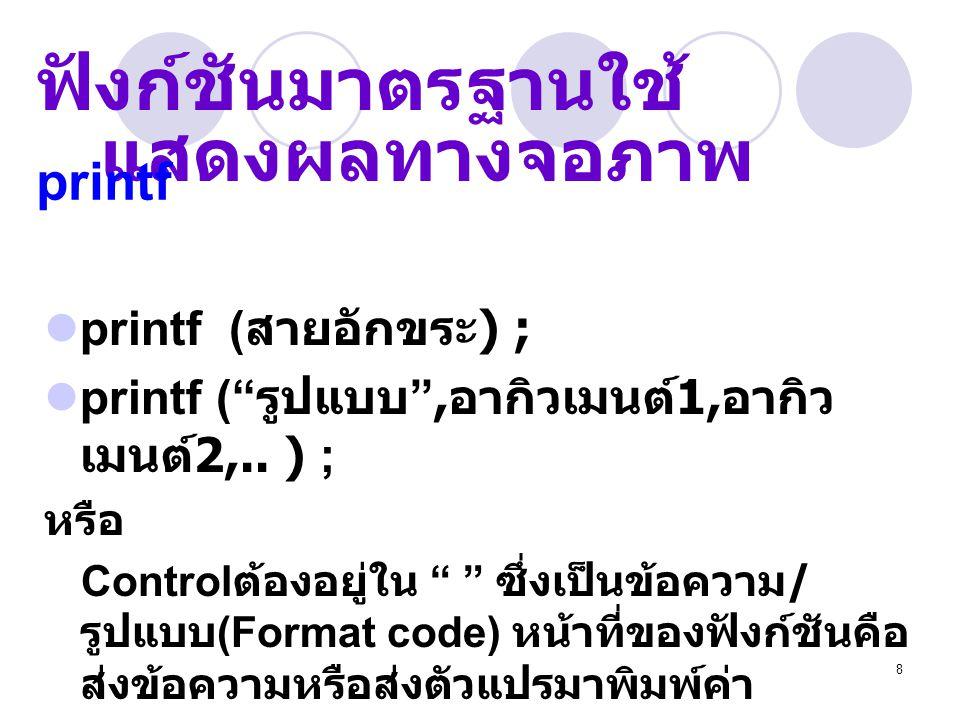 9 เช่น printf ( One = 1 two = 2 ) ; printf ( One = %d two = %d , 1, 2) ; ตัวอย่าง printf รูปแบบ printf ( สายอักขระ ); printf ( รูปแบบ , อากิวเมนต์ 1, อากิวเมนต์ 2,..