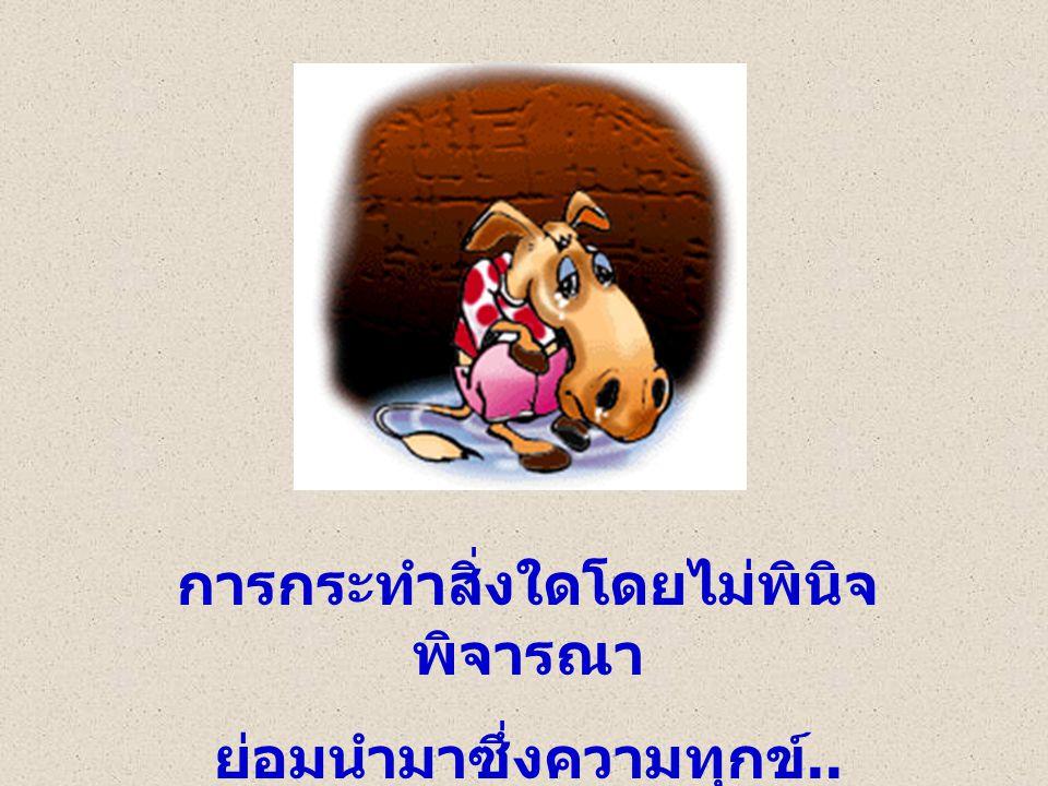 การกระทำสิ่งใดโดยไม่พินิจ พิจารณา ย่อมนำมาซึ่งความทุกข์..