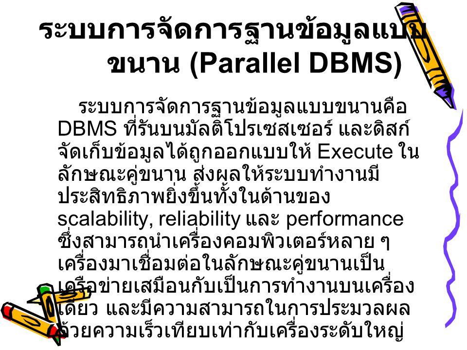 ระบบการจัดการฐานข้อมูลแบบ ขนาน (Parallel DBMS) ระบบการจัดการฐานข้อมูลแบบขนานคือ DBMS ที่รันบนมัลติโปรเซสเซอร์ และดิสก์ จัดเก็บข้อมูลได้ถูกออกแบบให้ Ex