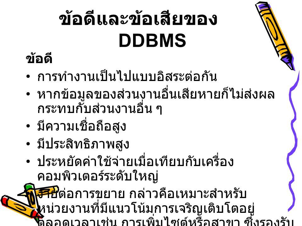 ข้อดีและข้อเสียของ DDBMS ข้อดี • การทำงานเป็นไปแบบอิสระต่อกัน • หากข้อมูลของส่วนงานอื่นเสียหายก็ไม่ส่งผล กระทบกับส่วนงานอื่น ๆ • มีความเชื่อถือสูง • ม