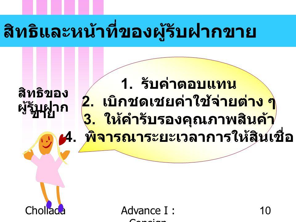 CholladaAdvance I : Consign 10 สิทธิและหน้าที่ของผู้รับฝากขาย 1. รับค่าตอบแทน 2. เบิกชดเชยค่าใช้จ่ายต่าง ๆ 3. ให้คำรับรองคุณภาพสินค้า 4. พิจารณาระยะเว