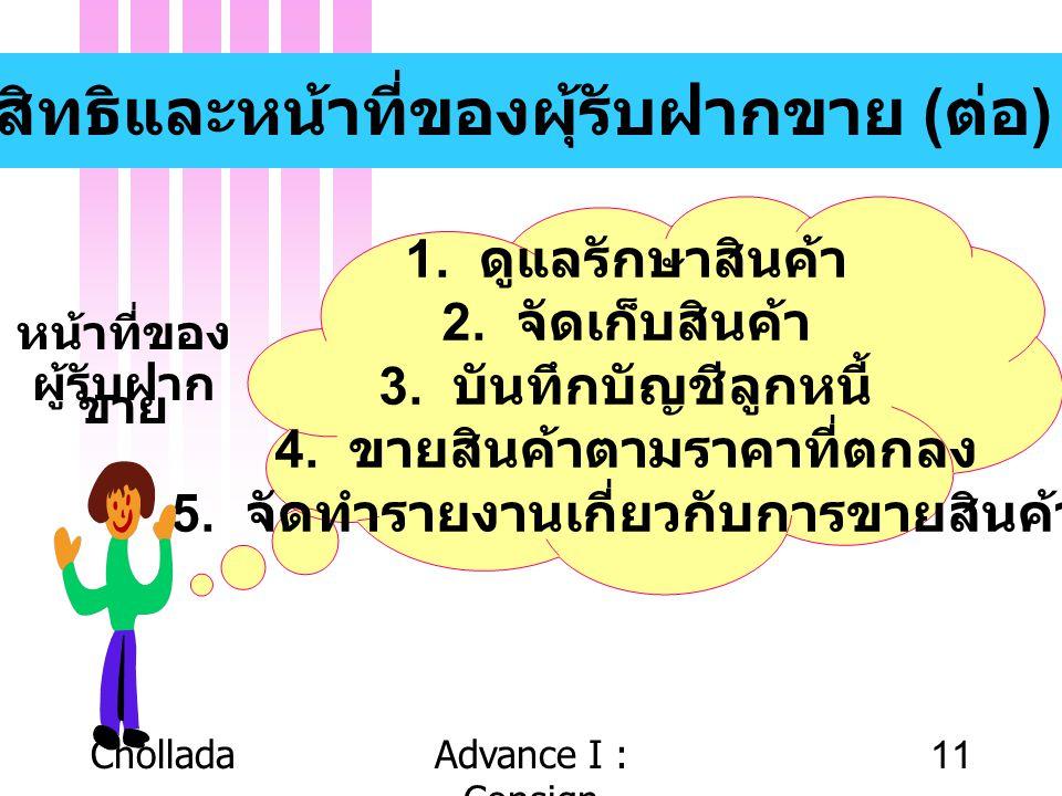 CholladaAdvance I : Consign 11 สิทธิและหน้าที่ของผุ้รับฝากขาย ( ต่อ ) 1. ดูแลรักษาสินค้า 2. จัดเก็บสินค้า 3. บันทึกบัญชีลูกหนี้ 4. ขายสินค้าตามราคาที่