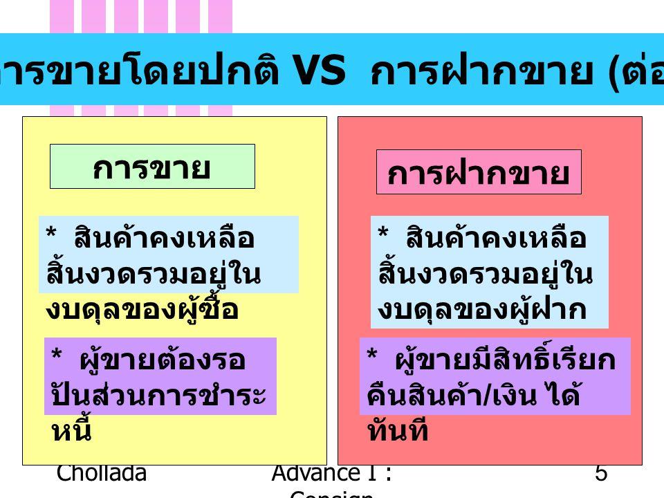CholladaAdvance I : Consign 5 การขายโดยปกติ VS การฝากขาย ( ต่อ ) การขาย การฝากขาย * สินค้าคงเหลือ สิ้นงวดรวมอยู่ใน งบดุลของผู้ซื้อ * สินค้าคงเหลือ สิ้