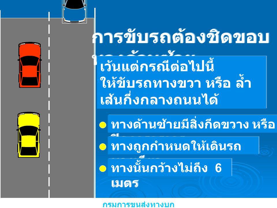 การขับรถต้องชิดขอบ ทางด้านซ้าย เว้นแต่กรณีต่อไปนี้ ให้ขับรถทางขวา หรือ ล้ำ เส้นกึ่งกลางถนนได้ เว้นแต่กรณีต่อไปนี้ ให้ขับรถทางขวา หรือ ล้ำ เส้นกึ่งกลาง