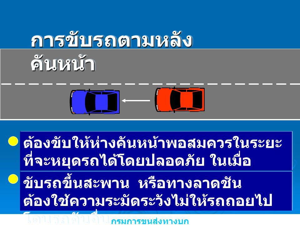 กรมการขนส่งทางบก การขับรถตามหลัง คันหน้า ต้องขับให้ห่างคันหน้าพอสมควรในระยะ ที่จะหยุดรถได้โดยปลอดภัย ในเมื่อ จำเป็นต้องหยุดรถ ขับรถขึ้นสะพาน หรือทางลา
