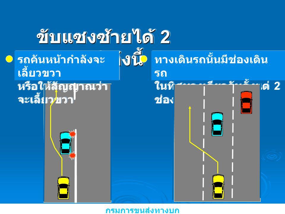 ขับแซงซ้ายได้ 2 กรณี ดังนี้ รถคันหน้ากำลังจะ เลี้ยวขวา หรือให้สัญญาณว่า จะเลี้ยวขวา รถคันหน้ากำลังจะ เลี้ยวขวา หรือให้สัญญาณว่า จะเลี้ยวขวา กรมการขนส่