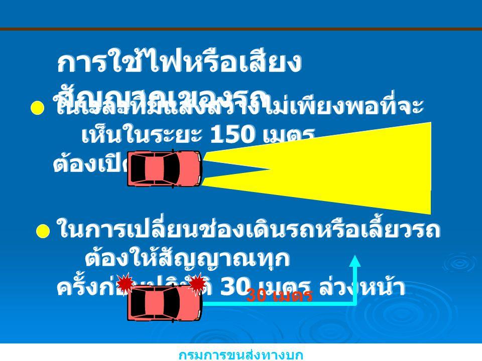 การใช้ไฟหรือเสียง สัญญาณของรถ ในเวลาที่มีแสงสว่างไม่เพียงพอที่จะ เห็นในระยะ 150 เมตร ต้องเปิดไฟ ในเวลาที่มีแสงสว่างไม่เพียงพอที่จะ เห็นในระยะ 150 เมตร