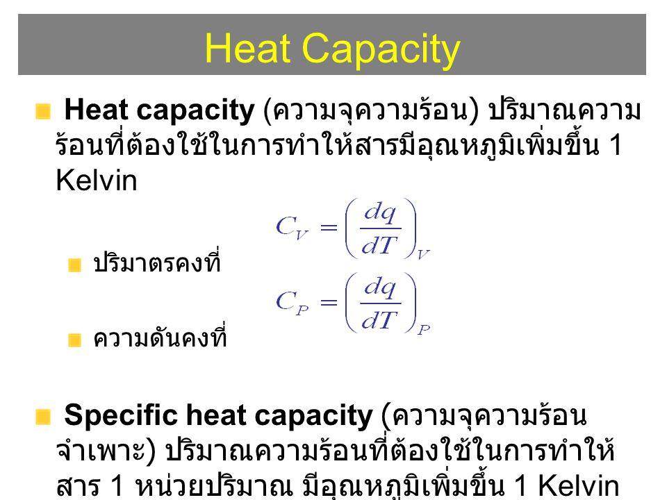 Heat Capacity Heat capacity ( ความจุความร้อน ) ปริมาณความ ร้อนที่ต้องใช้ในการทำให้สารมีอุณหภูมิเพิ่มขึ้น 1 Kelvin ปริมาตรคงที่ ความดันคงที่ Specific h