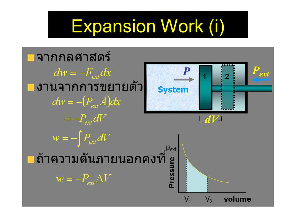 Expansion Work (i) จากกลศาสตร์ งานจากการขยายตัว ถ้าความดันภายนอกคงที่ P ext System dV 1 2 P p ext Pressure V 1 V 2 volume