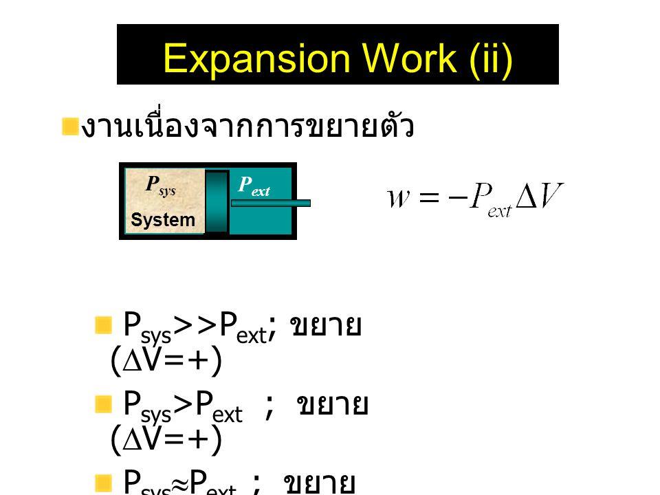 Expansion Work (ii) งานเนื่องจากการขยายตัว P sys >>P ext ; ขยาย (  V=+) P sys >P ext ; ขยาย (  V=+) P sys  P ext ; ขยาย (  V  +) P sys <P ext ; ห