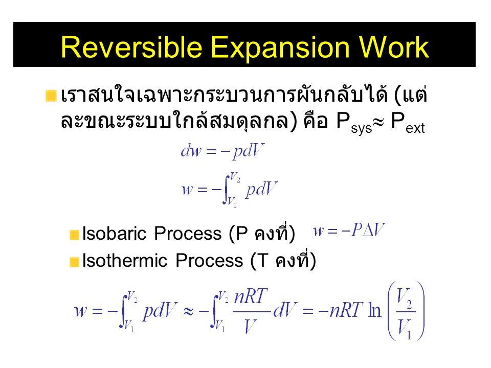 Reversible Expansion Work เราสนใจเฉพาะกระบวนการผันกลับได้ ( แต่ ละขณะระบบใกล้สมดุลกล ) คือ P sys  P ext Isobaric Process (P คงที่ ) Isothermic Proces