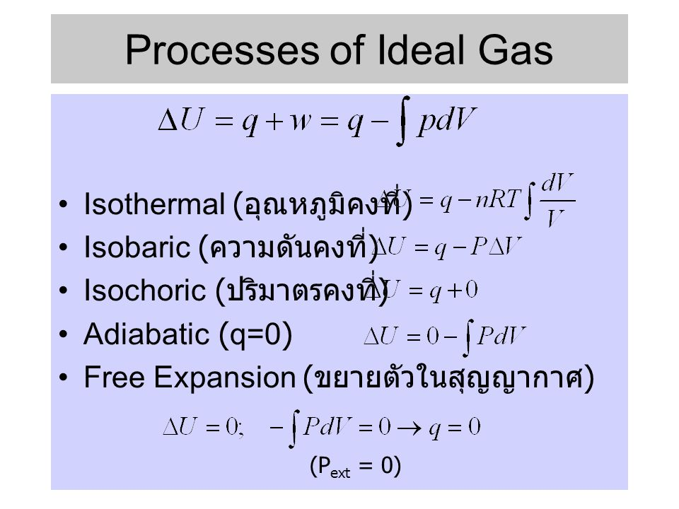 Processes of Ideal Gas •Isothermal ( อุณหภูมิคงที่ ) •Isobaric ( ความดันคงที่ ) •Isochoric ( ปริมาตรคงที่ ) •Adiabatic (q=0) •Free Expansion ( ขยายตัว