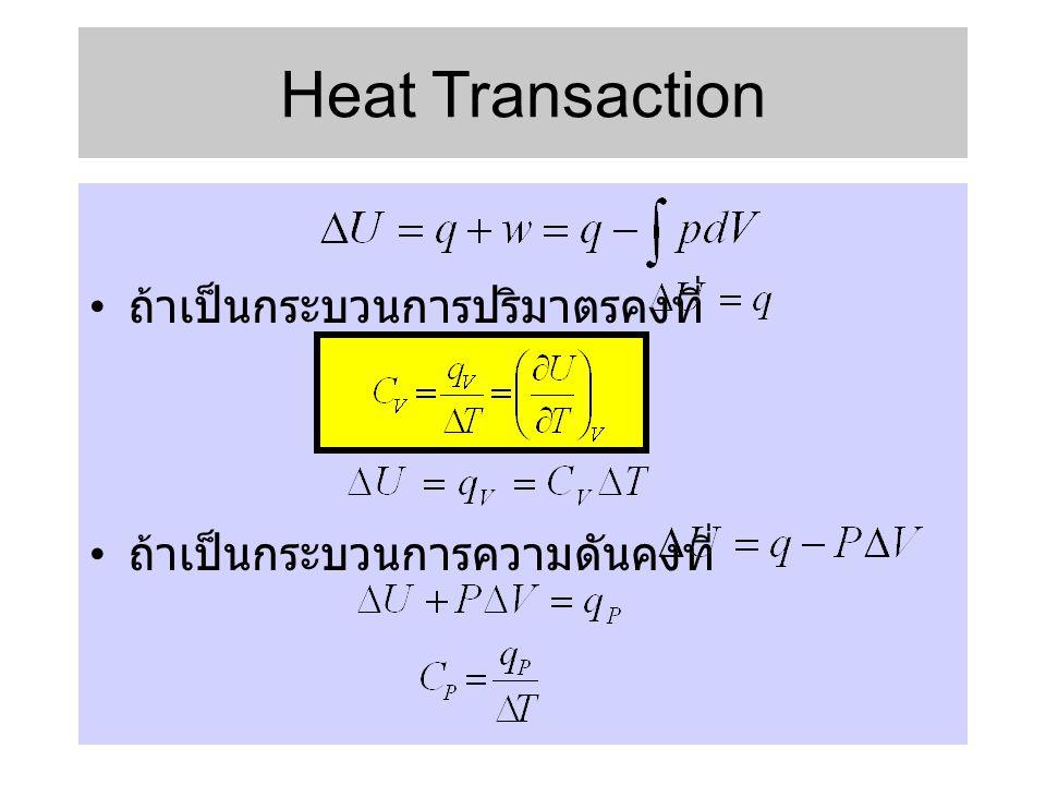 • ถ้าเป็นกระบวนการปริมาตรคงที่ • ถ้าเป็นกระบวนการความดันคงที่ Heat Transaction