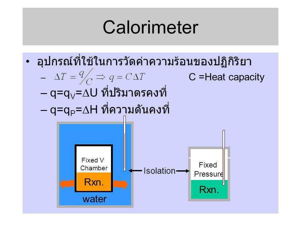 Calorimeter • อุปกรณ์ที่ใช้ในการวัดค่าความร้อนของปฏิกิริยา – C =Heat capacity –q=q V =  U ที่ปริมาตรคงที่ –q=q P =  H ที่ความดันคงที่ Fixed V Chambe