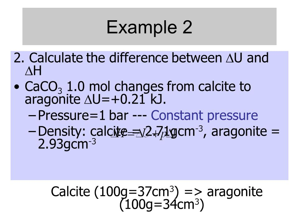 Example 2 2. Calculate the difference between  U and  H •CaCO 3 1.0 mol changes from calcite to aragonite  U=+0.21 kJ. –Pressure=1 bar --- Constant