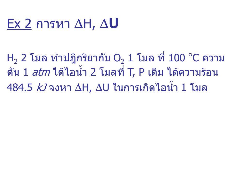 Ex 2 การหา  H,  U H 2 2 โมล ทำปฎิกริยากับ O 2 1 โมล ที่ 100 ๐ C ความ ดัน 1 atm ได้ไอน้ำ 2 โมลที่ T, P เดิม ได้ความร้อน 484.5 kJ จงหา  H,  U ในการเ
