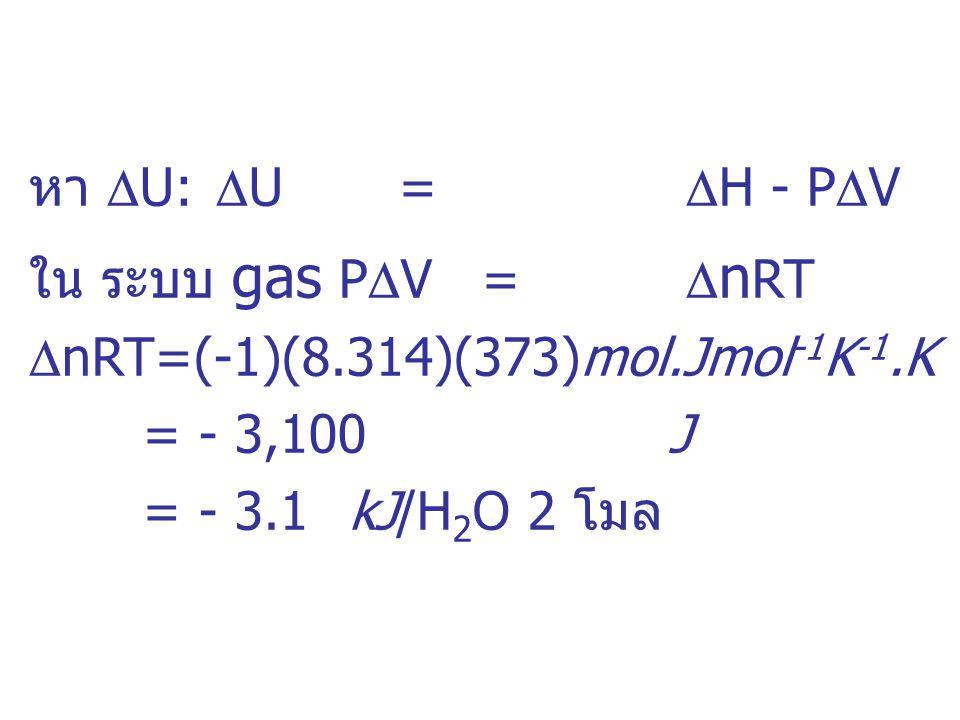 หา  U:  U =  H - P  V ใน ระบบ gas P  V =  n RT  nRT=(-1)(8.314)(373)mol.Jmol -1 K -1.K =- 3,100J =- 3.1kJ/H 2 O 2 โมล