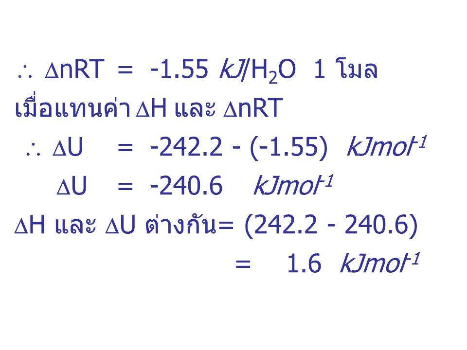   nRT =-1.55kJ/H 2 O 1 โมล เมื่อแทนค่า  H และ  nRT   U=-242.2 - (-1.55) kJmol -1  U =-240.6kJmol -1  H และ  U ต่างกัน= (242.2 - 240.6) =1.6 k