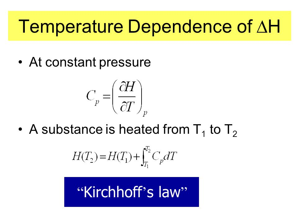 Temperature Dependence of  H •At constant pressure •A substance is heated from T 1 to T 2 Kirchhoff ' s law