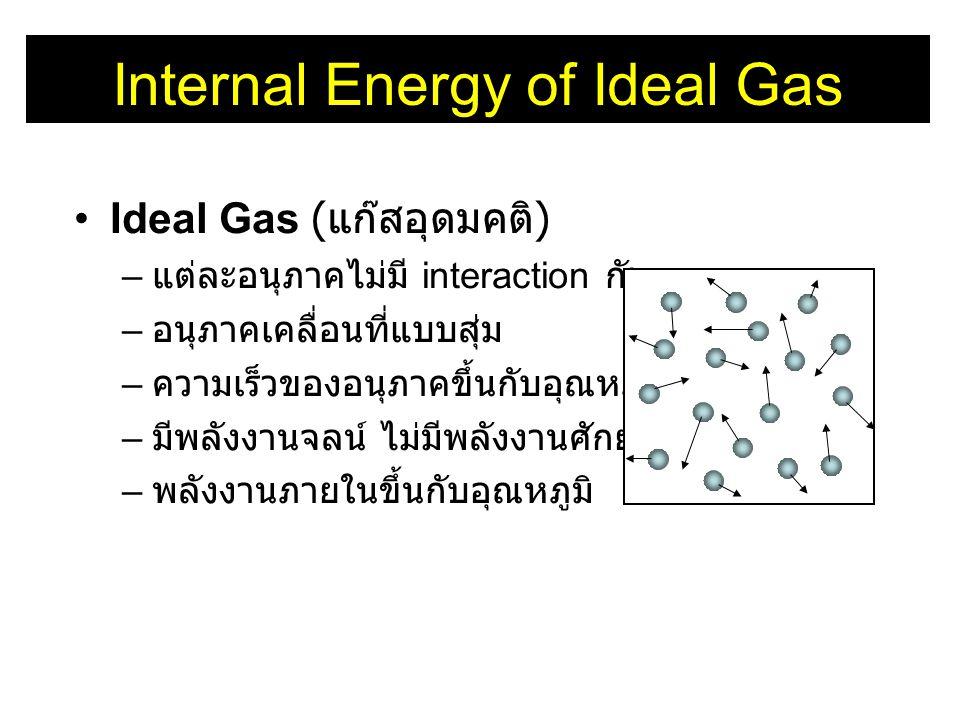 Internal Energy of Ideal Gas •Ideal Gas ( แก๊สอุดมคติ ) – แต่ละอนุภาคไม่มี interaction กัน – อนุภาคเคลื่อนที่แบบสุ่ม – ความเร็วของอนุภาคขึ้นกับอุณหภูม