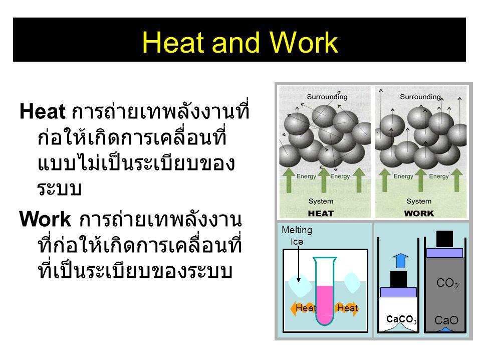 Heat and Work Heat การถ่ายเทพลังงานที่ ก่อให้เกิดการเคลื่อนที่ แบบไม่เป็นระเบียบของ ระบบ Work การถ่ายเทพลังงาน ที่ก่อให้เกิดการเคลื่อนที่ ที่เป็นระเบี