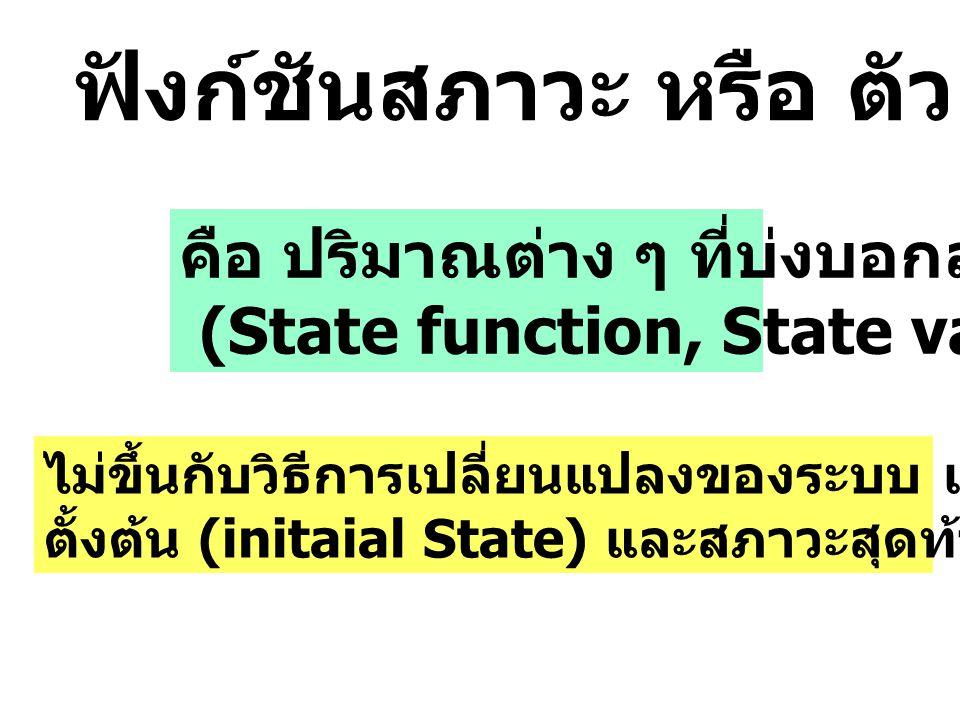คือ ปริมาณต่าง ๆ ที่บ่งบอกสภาวะ (State function, State variable) ไม่ขึ้นกับวิธีการเปลี่ยนแปลงของระบบ แต่จะขึ้นกับสภาวะ ตั้งต้น (initaial State) และสภา