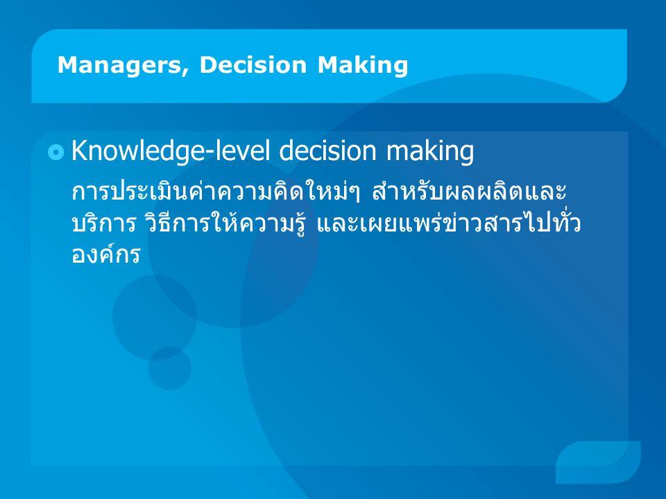 Managers, Decision Making  Knowledge-level decision making การประเมินค่าความคิดใหม่ๆ สำหรับผลผลิตและ บริการ วิธีการให้ความรู้ และเผยแพร่ข่าวสารไปทั่ว องค์กร