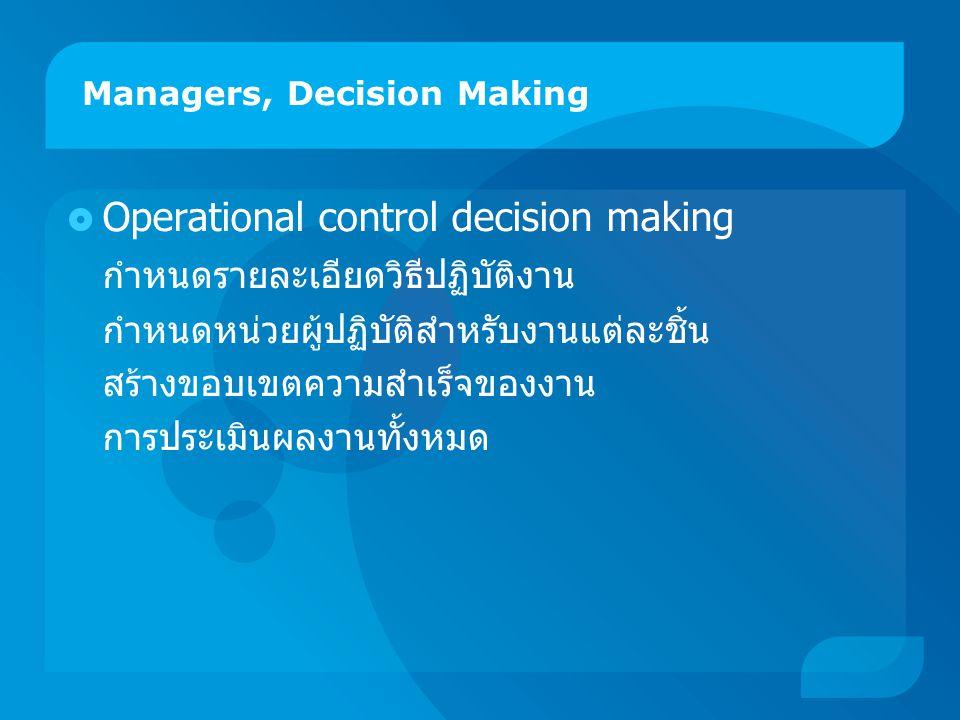Managers, Decision Making  Operational control decision making กำหนดรายละเอียดวิธีปฏิบัติงาน กำหนดหน่วยผู้ปฏิบัติสำหรับงานแต่ละชิ้น สร้างขอบเขตความสำเร็จของงาน การประเมินผลงานทั้งหมด