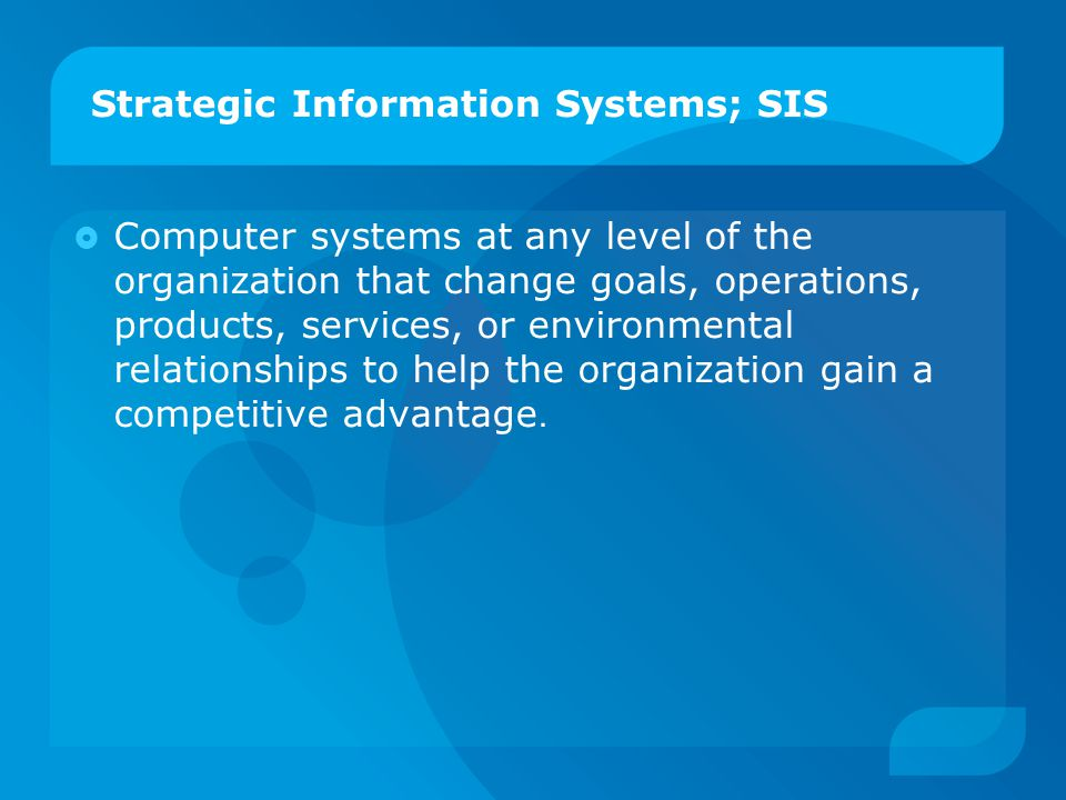 Strategic Information Systems; SIS  Computer systems at any level of the organization that change goals, operations, products, services, or environme