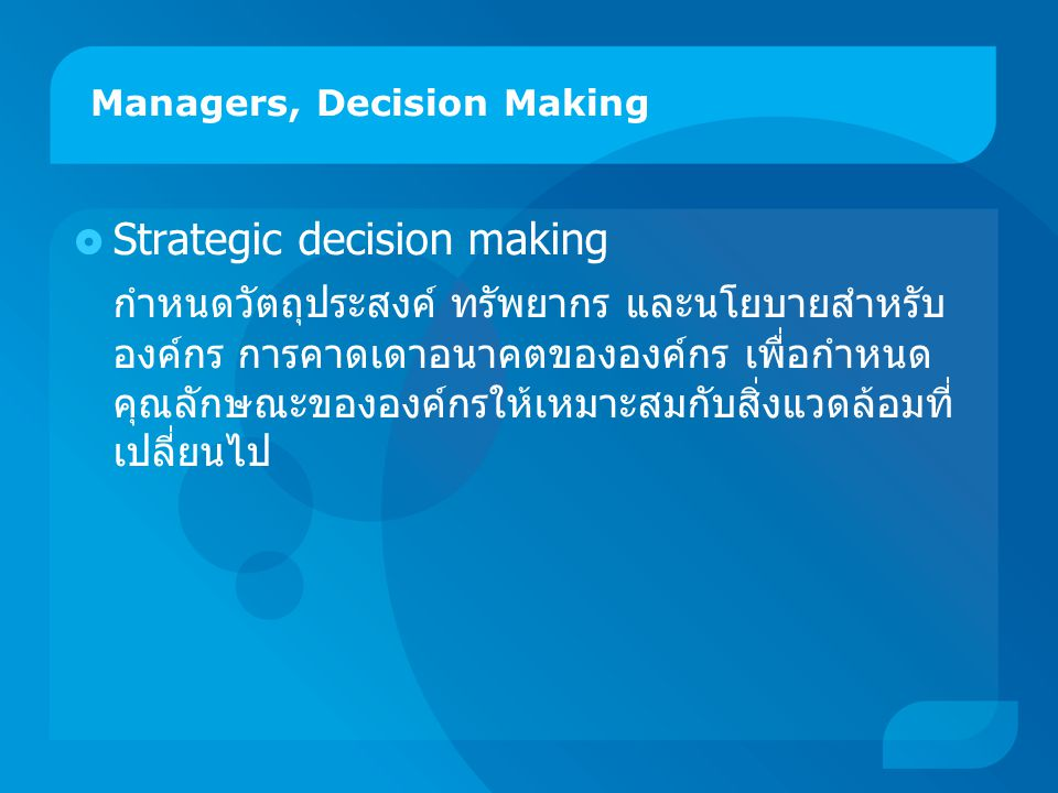Managers, Decision Making  Strategic decision making กำหนดวัตถุประสงค์ ทรัพยากร และนโยบายสำหรับ องค์กร การคาดเดาอนาคตขององค์กร เพื่อกำหนด คุณลักษณะขอ