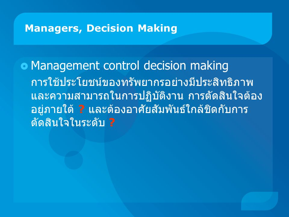 Managers, Decision Making  Management control decision making การใช้ประโยชน์ของทรัพยากรอย่างมีประสิทธิภาพ และความสามารถในการปฏิบัติงาน การตัดสินใจต้อ
