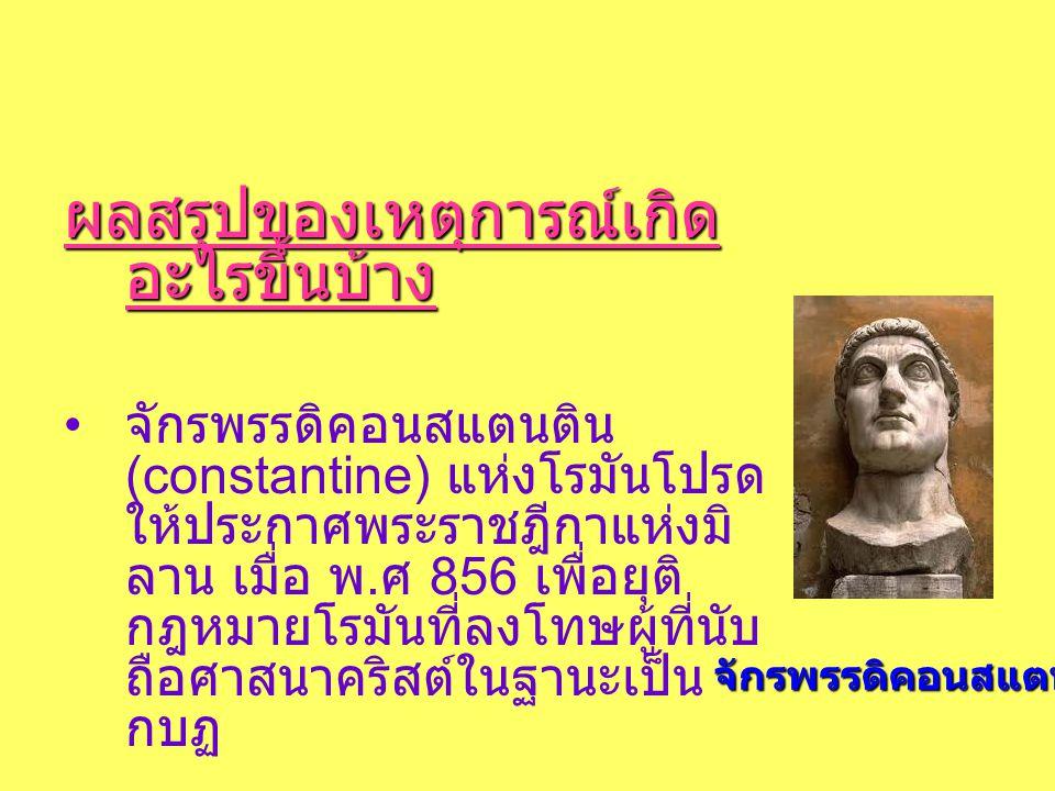 ผลสรุปของเหตุการณ์เกิด อะไรขึ้นบ้าง • จักรพรรดิคอนสแตนติน (constantine) แห่งโรมันโปรด ให้ประกาศพระราชฎีกาแห่งมิ ลาน เมื่อ พ.