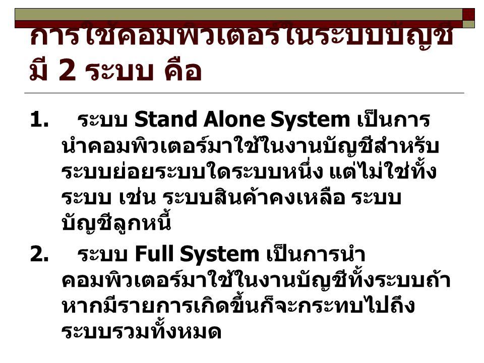 การใช้คอมพิวเตอร์ในระบบบัญชี มี 2 ระบบ คือ 1. ระบบ Stand Alone System เป็นการ นำคอมพิวเตอร์มาใช้ในงานบัญชีสำหรับ ระบบย่อยระบบใดระบบหนึ่ง แต่ไม่ใช่ทั้ง