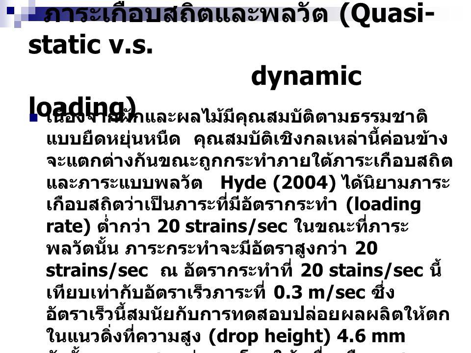ภาระเกือบสถิตและพลวัต (Quasi- static v.s. dynamic loading)  เนื่องจากผักและผลไม้มีคุณสมบัติตามธรรมชาติ แบบยืดหยุ่นหนืด คุณสมบัติเชิงกลเหล่านี้ค่อนข้า