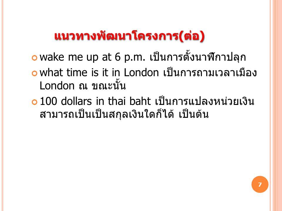 แนวทางพัฒนาโครงการ ( ต่อ ) wake me up at 6 p.m. เป็นการตั้งนาฬิกาปลุก what time is it in London เป็นการถามเวลาเมือง London ณ ขณะนั้น 100 dollars in th