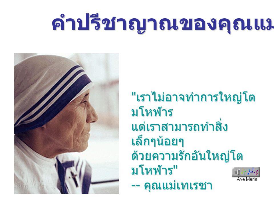 Ave Maria คำปรีชาญาณของคุณแม่เทเรซา เราไม่อาจทำการใหญ่โต มโหฬาร แต่เราสามารถทำสิ่ง เล็กๆน้อยๆ ด้วยความรักอันใหญ่โต มโหฬาร -- คุณแม่เทเรซา