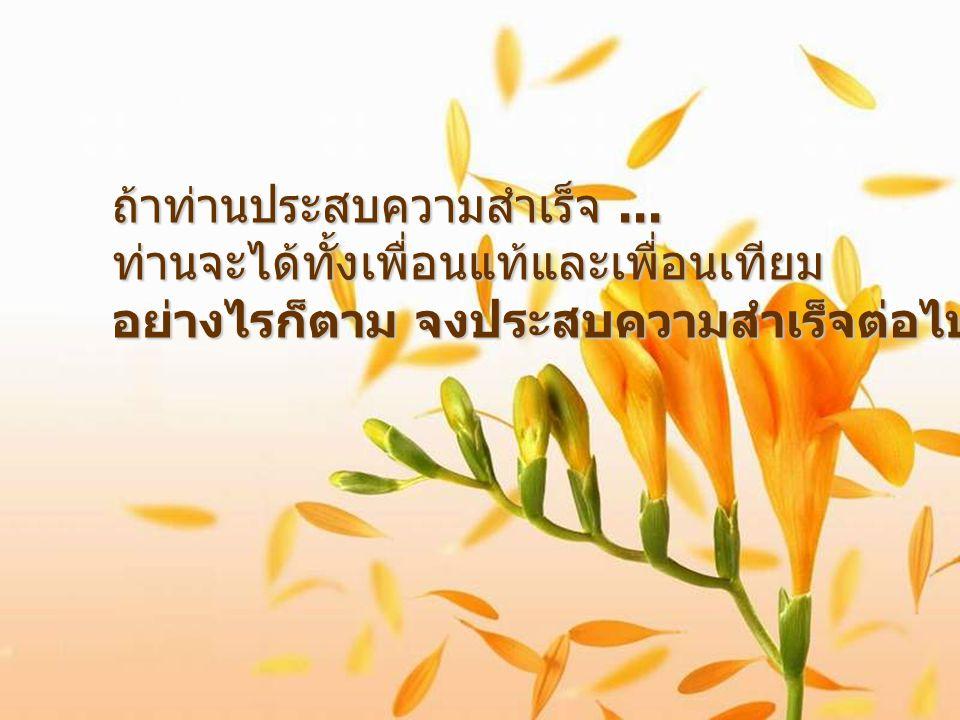 ถ้าท่านประสบความสำเร็จ... ท่านจะได้ทั้งเพื่อนแท้และเพื่อนเทียม อย่างไรก็ตาม จงประสบความสำเร็จต่อไป