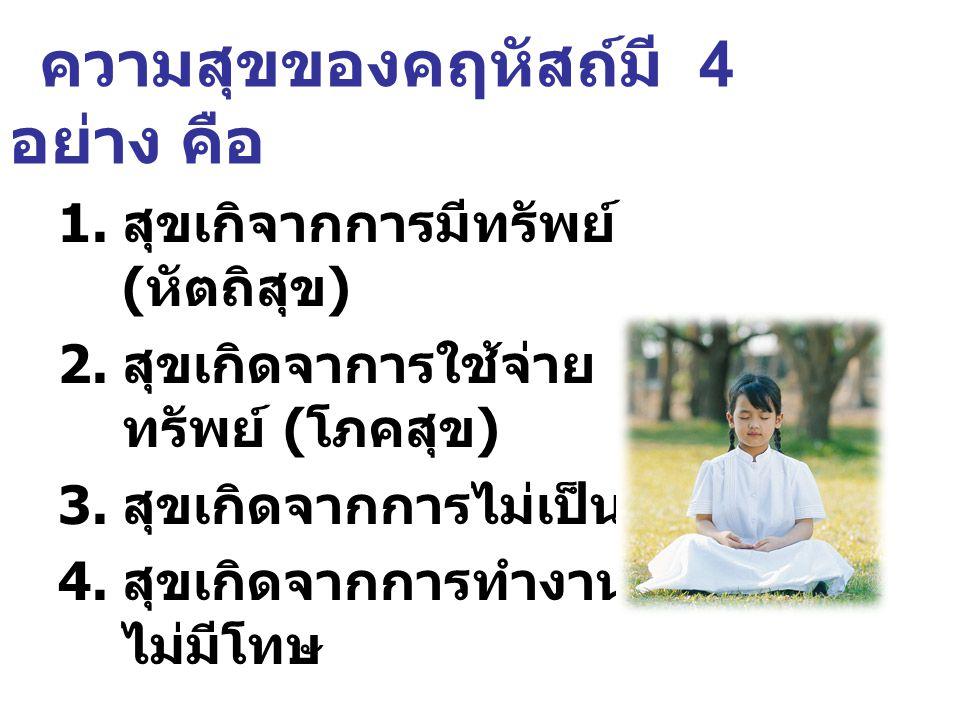 ความสุขของคฤหัสถ์มี 4 อย่าง คือ 1. สุขเกิจากการมีทรัพย์ ( หัตถิสุข ) 2. สุขเกิดจาการใช้จ่าย ทรัพย์ ( โภคสุข ) 3. สุขเกิดจากการไม่เป็นหนี 4. สุขเกิดจาก