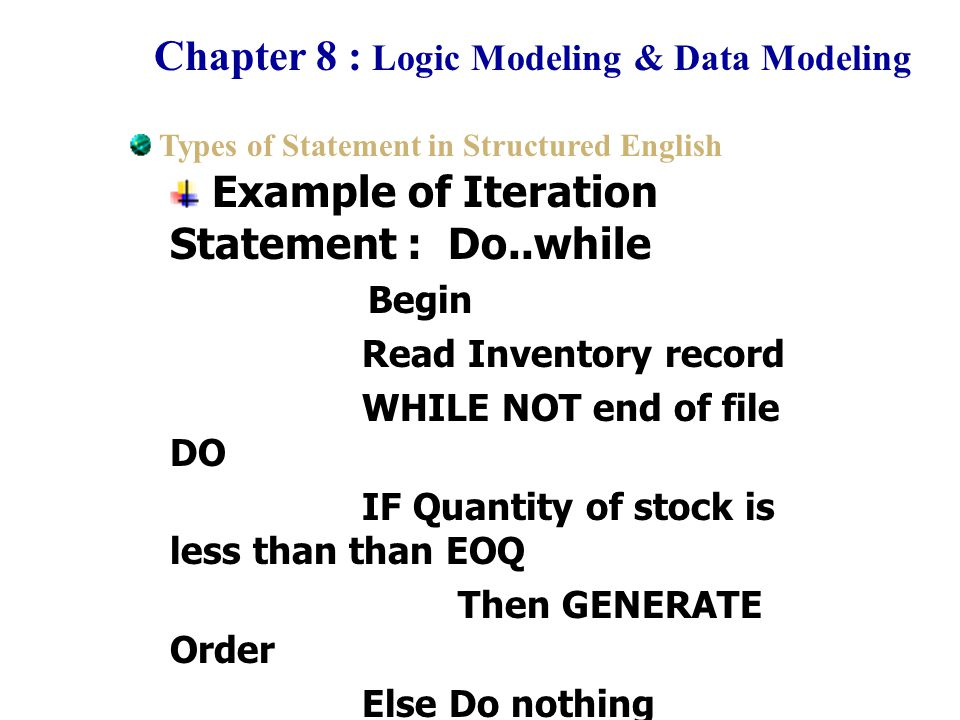 Chapter 8 : Logic Modeling & Data Modeling Example of Iteration Statement : Do..while Begin Read Inventory record WHILE NOT end of file DO IF Quantity of stock is less than than EOQ Then GENERATE Order Else Do nothing Record New order End DO End Types of Statement in Structured English