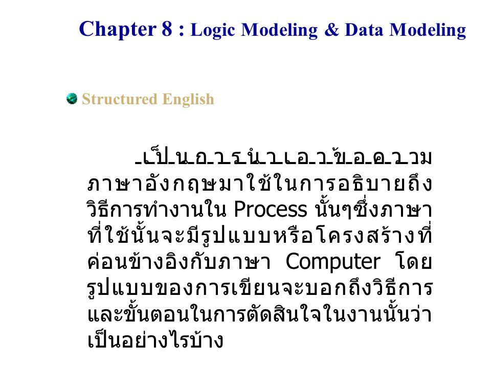 Chapter 8 : Logic Modeling & Data Modeling Structured English เป็นการนำเอาข้อความ ภาษาอังกฤษมาใช้ในการอธิบายถึง วิธีการทำงานใน Process นั้นๆซึ่งภาษา ท