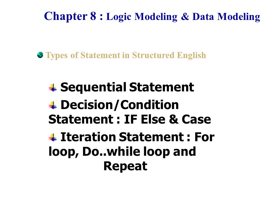 Chapter 8 : Logic Modeling & Data Modeling Example of Sequential Statement Process 4.0 : Generate summary report Begin Read Daily sale data Sort Daily sale data by descending Record sorted sale in Summary File Print Summary report End Types of Statement in Structured English