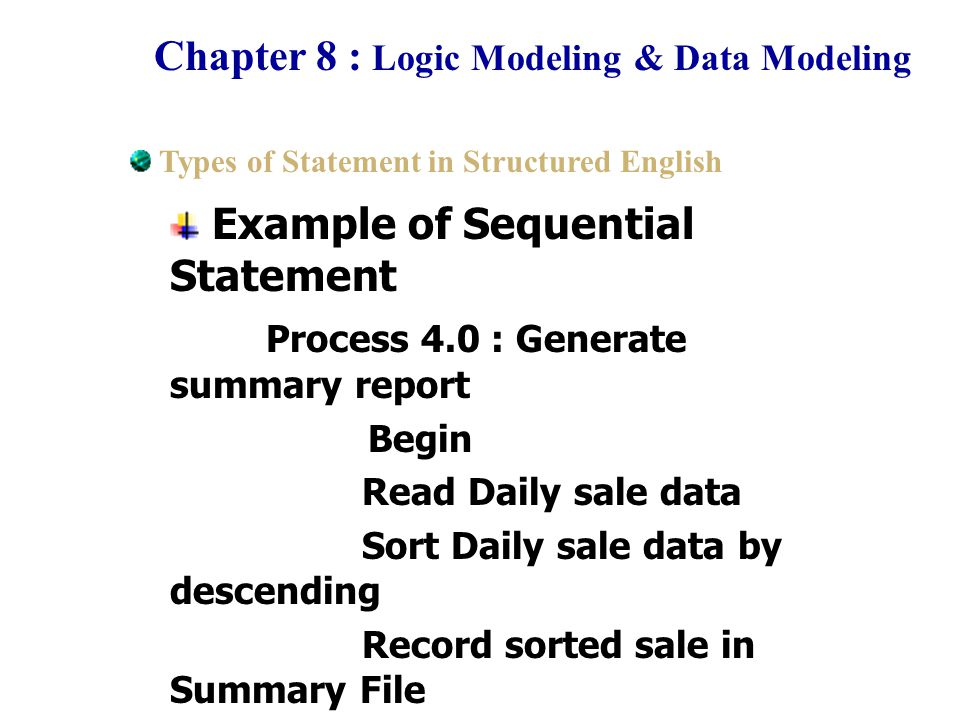 Chapter 8 : Logic Modeling & Data Modeling Example of Decision/Condition Statement : IF Else Process 5.0 : Generate Order Begin Read Inventory record IF Quantity of stock is less than than EOQ Then GENERATE Order End Types of Statement in Structured English