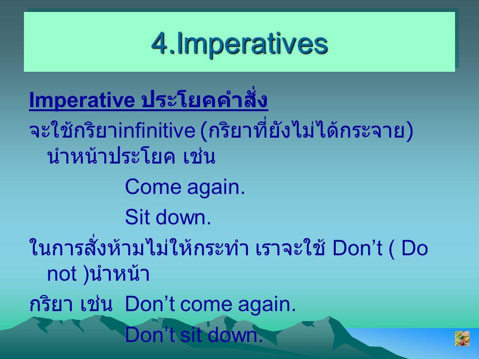 4.Imperatives4.Imperatives Imperative ประโยคคำสั่ง จะใช้กริยา infinitive ( กริยาที่ยังไม่ได้กระจาย ) นำหน้าประโยค เช่น Come again.