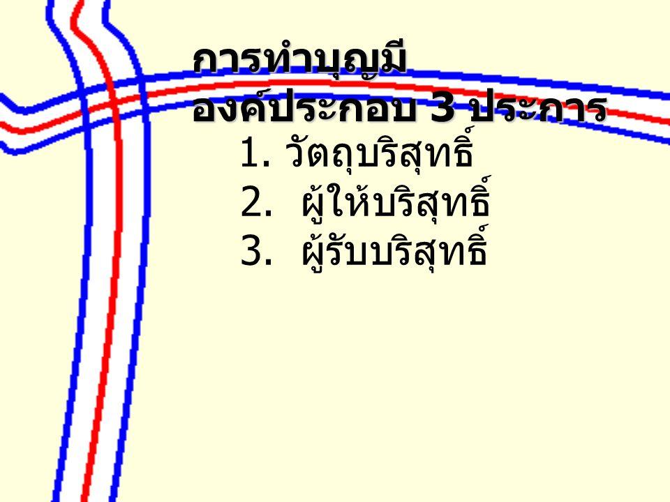 1. วัตถุบริสุทธิ์ 2. ผู้ให้บริสุทธิ์ 3. ผู้รับบริสุทธิ์ การทำบุญมี องค์ประกอบ 3 ประการ