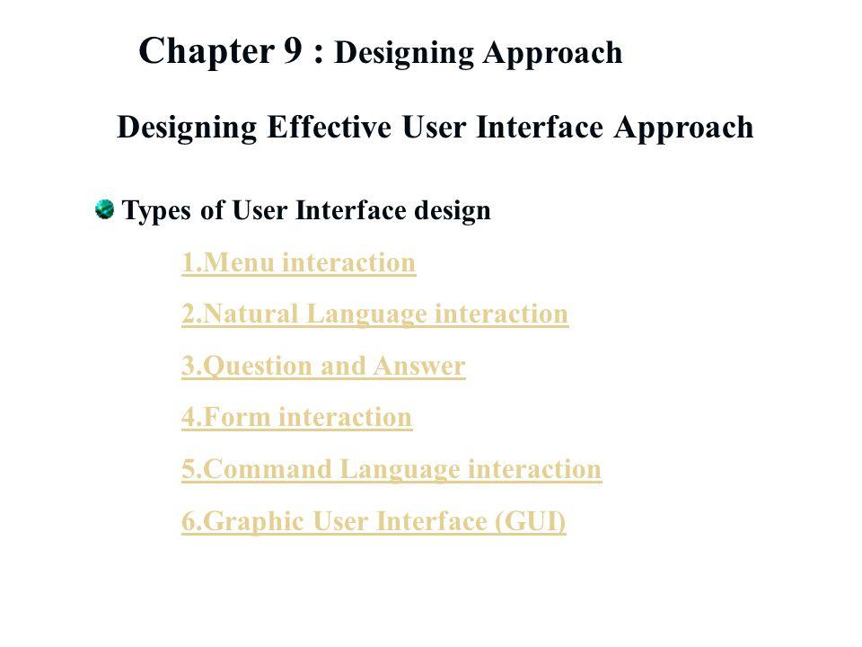 Chapter 9 : Designing Approach Designing Effective User Interface Approach Types of User Interface design 1.Menu interaction 2.Natural Language intera