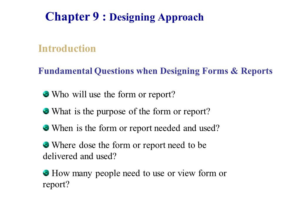 Chapter 9 : Designing Approach Introduction Who will use the form or report? What is the purpose of the form or report? When is the form or report nee