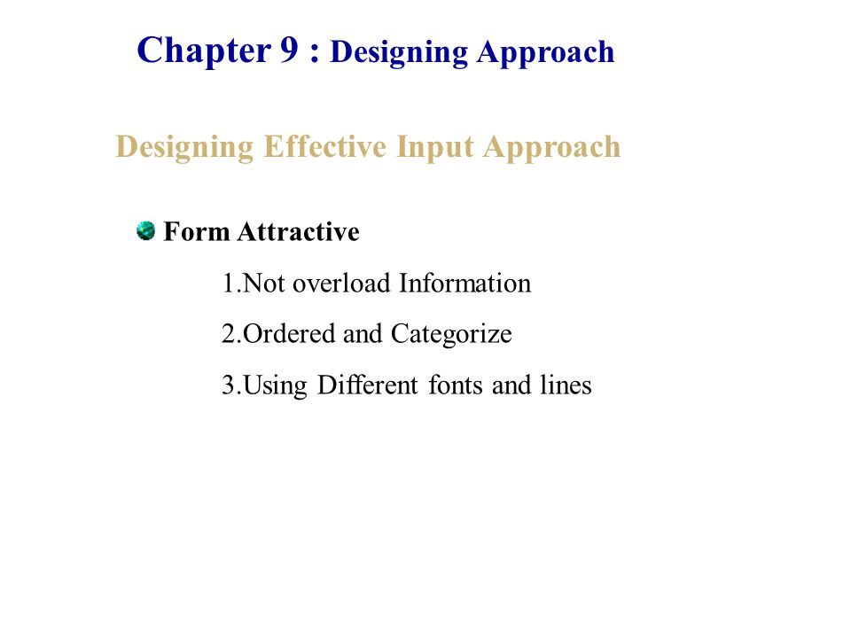 Chapter 9 : Designing Approach Designing Effective Input Approach Guideline for Screen Form design 1.Keep the screen simply 2.Keep the screen presentation consistent 3.Facilitate use movement among screen 4.Create on attractive screen